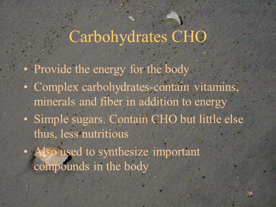 28 14 Carbohydrates CHO Provide the energy for the body Complex carbohydrates-contain vitamins, minerals and fiber in addition to energy Simple sugars.