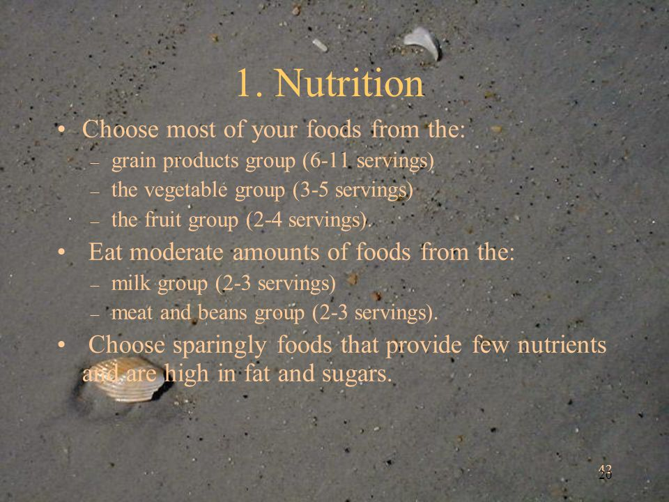 42 20 1. Nutrition Choose most of your foods from the: – grain products group (6-11 servings) – the vegetable group (3-5 servings) – the fruit group (