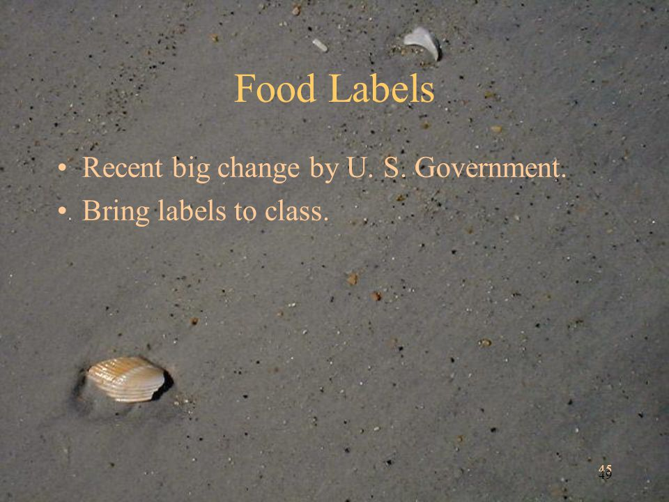 45 49 Food Labels Recent big change by U. S. Government. Bring labels to class.