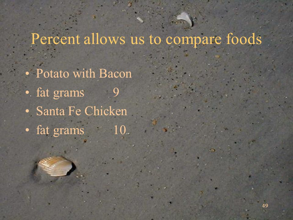 49 Percent allows us to compare foods Potato with Bacon fat grams 9 Santa Fe Chicken fat grams 10