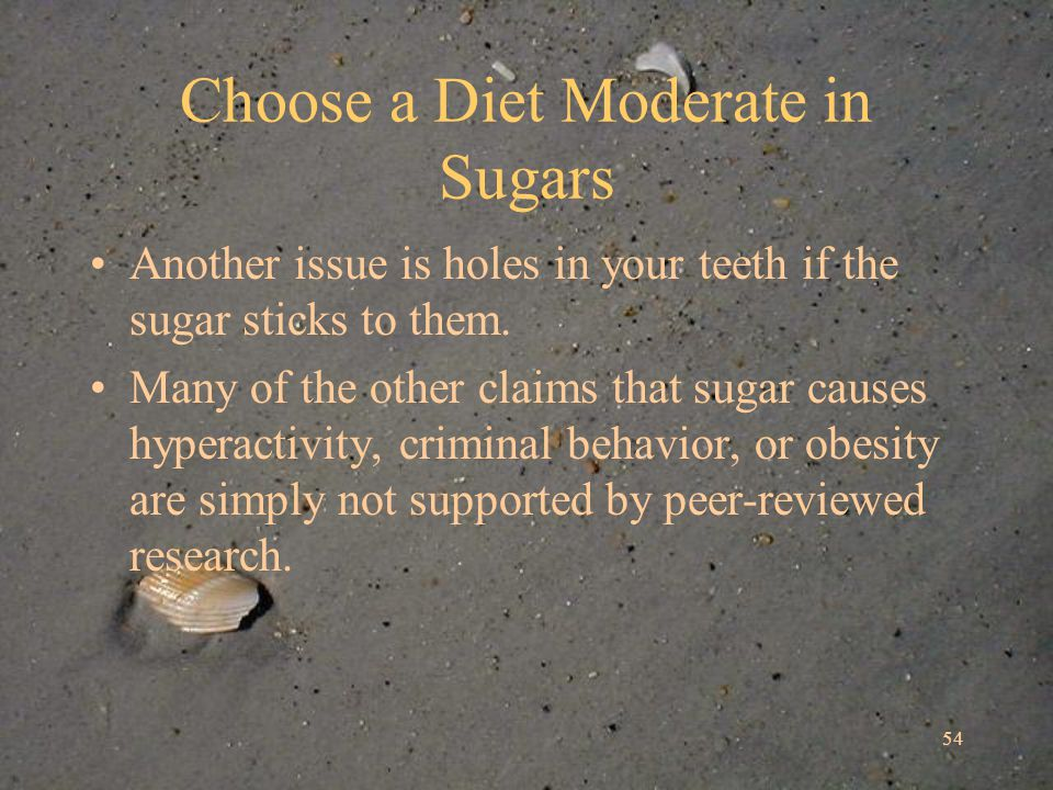 54 Choose a Diet Moderate in Sugars Another issue is holes in your teeth if the sugar sticks to them.