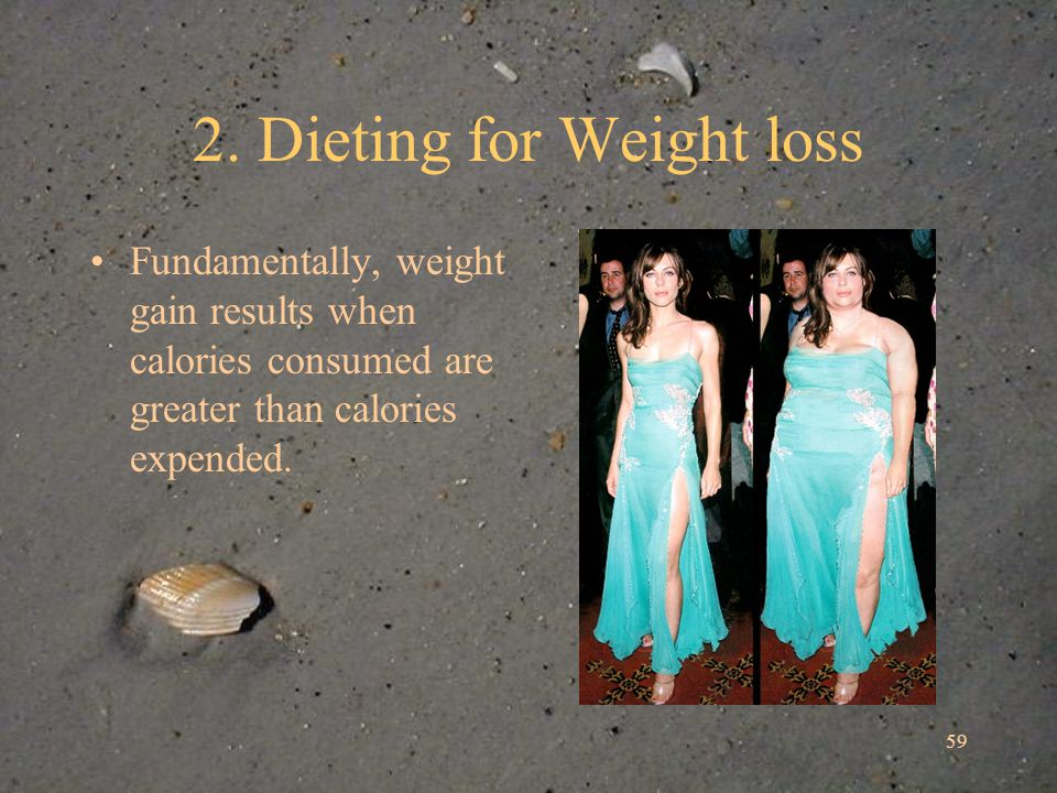 59 2. Dieting for Weight loss Fundamentally, weight gain results when calories consumed are greater than calories expended.