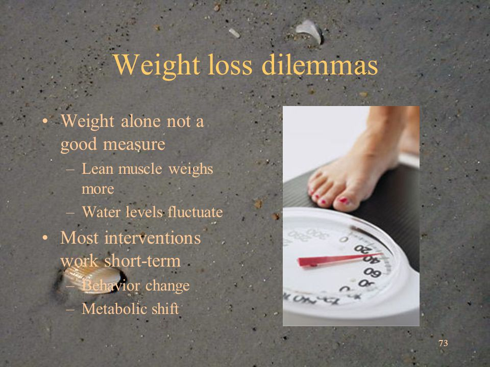 73 Weight loss dilemmas Weight alone not a good measure –Lean muscle weighs more –Water levels fluctuate Most interventions work short-term –Behavior change –Metabolic shift