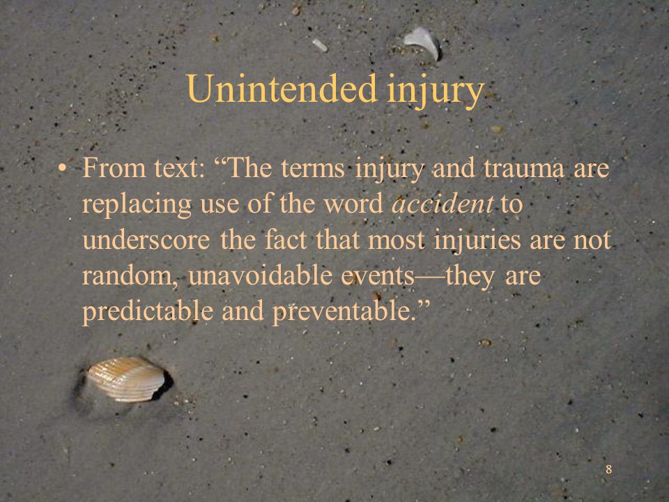Unintended injury From text: The terms injury and trauma are replacing use of the word accident to underscore the fact that most injuries are not random, unavoidable eventsthey are predictable and preventable.