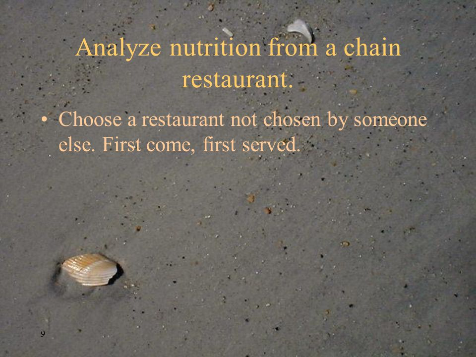 9 Analyze nutrition from a chain restaurant. Choose a restaurant not chosen by someone else.
