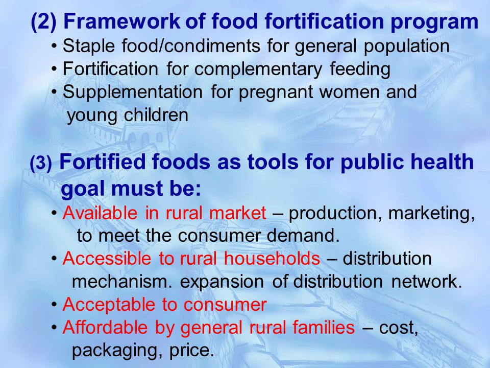 (2) Framework of food fortification program Staple food/condiments for general population Fortification for complementary feeding Supplementation for pregnant women and young children (3) Fortified foods as tools for public health goal must be: Available in rural market – production, marketing, to meet the consumer demand.