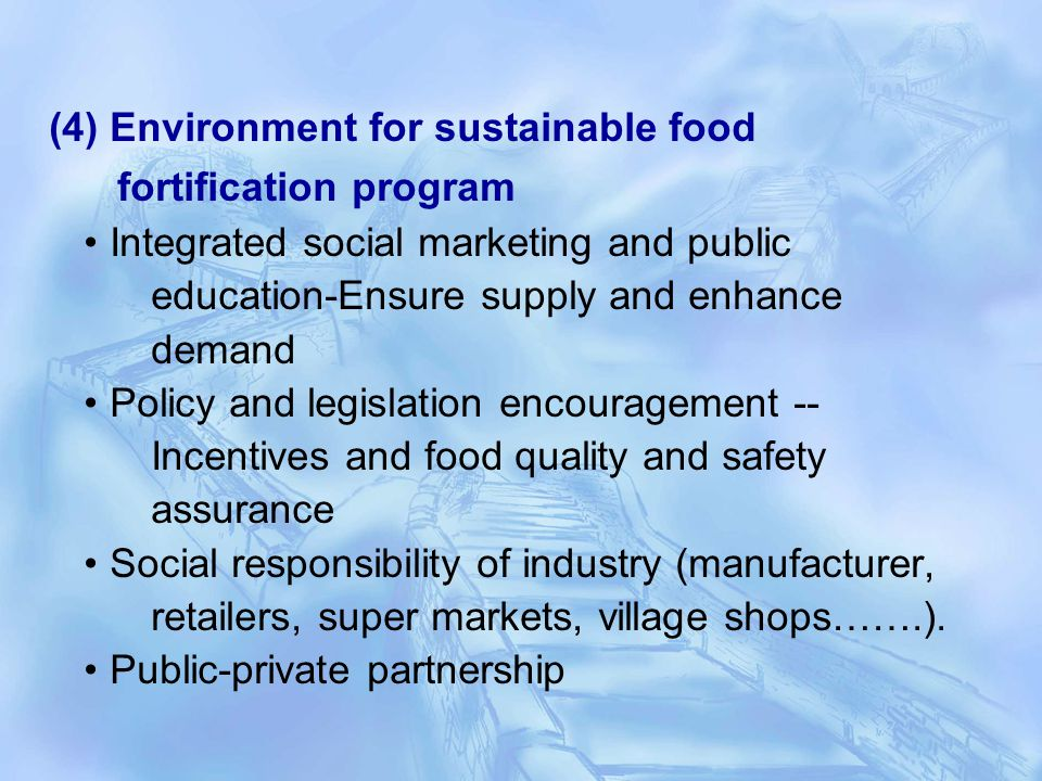 (4) Environment for sustainable food fortification program Integrated social marketing and public education-Ensure supply and enhance demand Policy and legislation encouragement -- Incentives and food quality and safety assurance Social responsibility of industry (manufacturer, retailers, super markets, village shops…….).