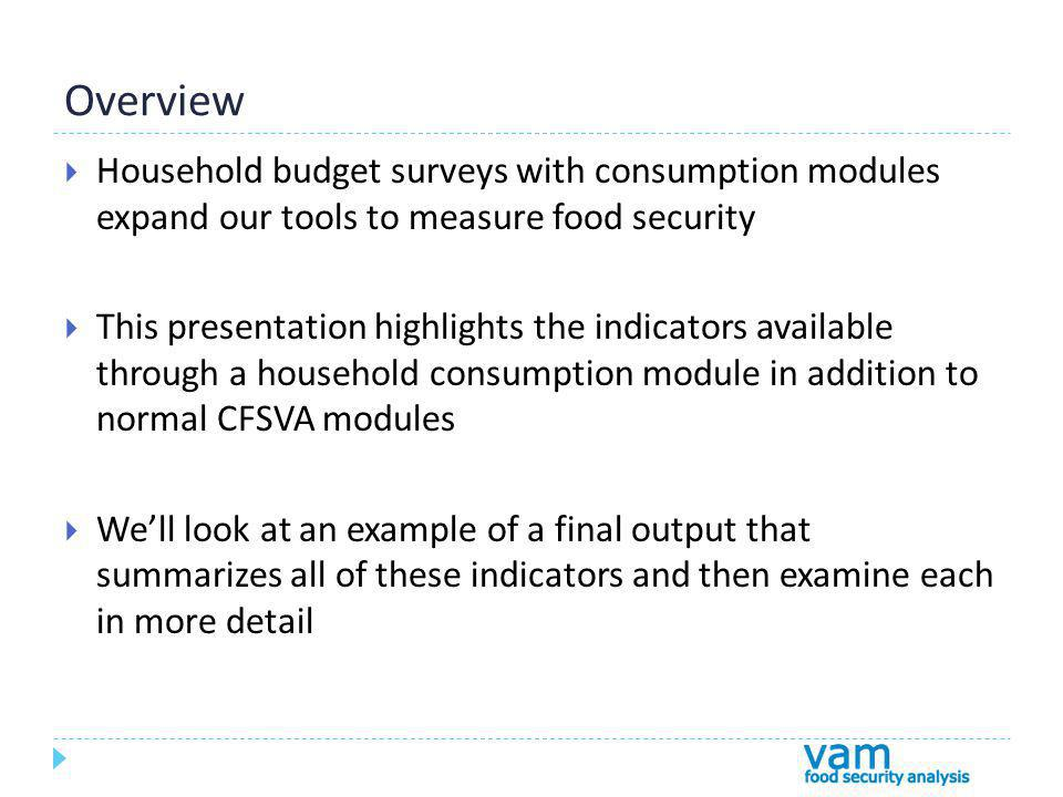 Overview Household budget surveys with consumption modules expand our tools to measure food security This presentation highlights the indicators available through a household consumption module in addition to normal CFSVA modules Well look at an example of a final output that summarizes all of these indicators and then examine each in more detail