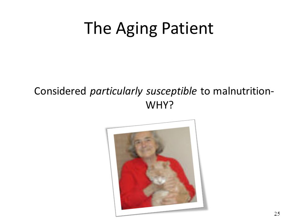 25 The Aging Patient Considered particularly susceptible to malnutrition- WHY?