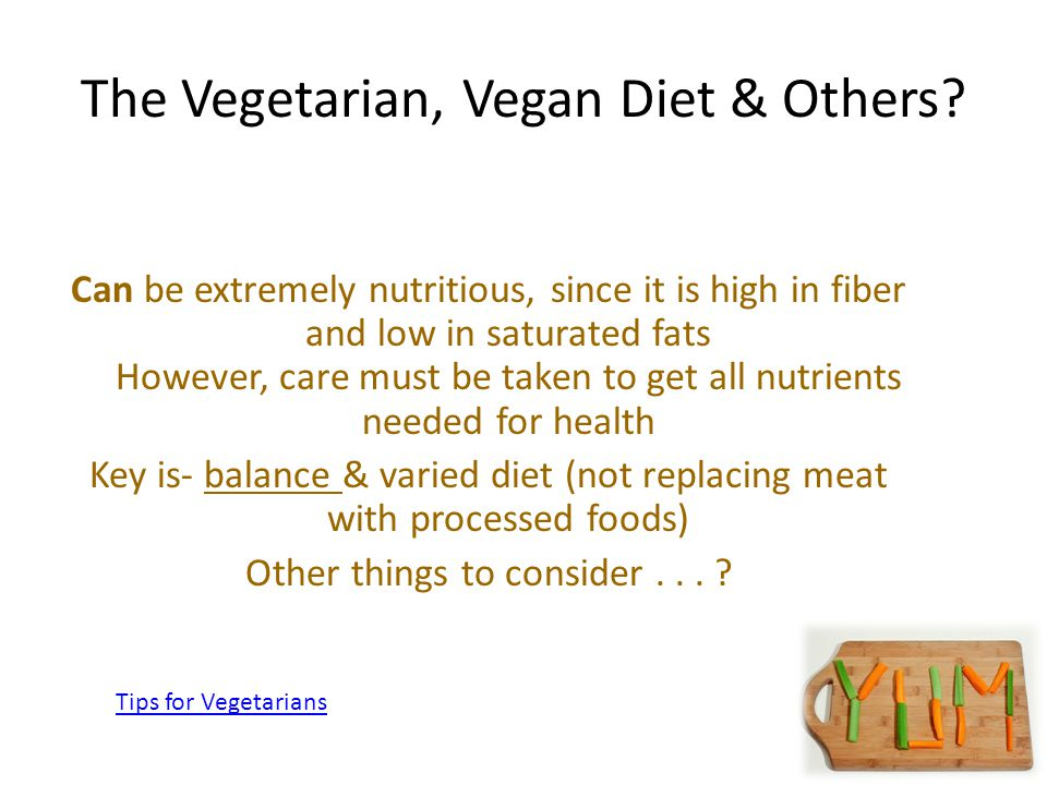 39 The Vegetarian, Vegan Diet & Others? Can be extremely nutritious, since it is high in fiber and low in saturated fats However, care must be taken t