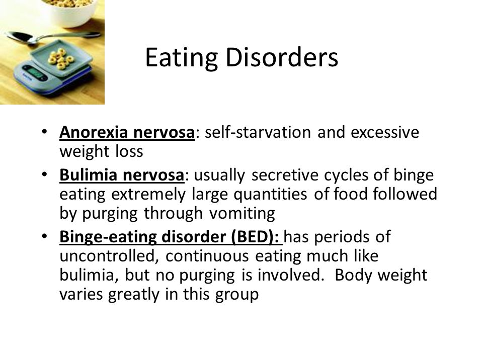 Eating Disorders Anorexia nervosa: self-starvation and excessive weight loss Bulimia nervosa: usually secretive cycles of binge eating extremely large