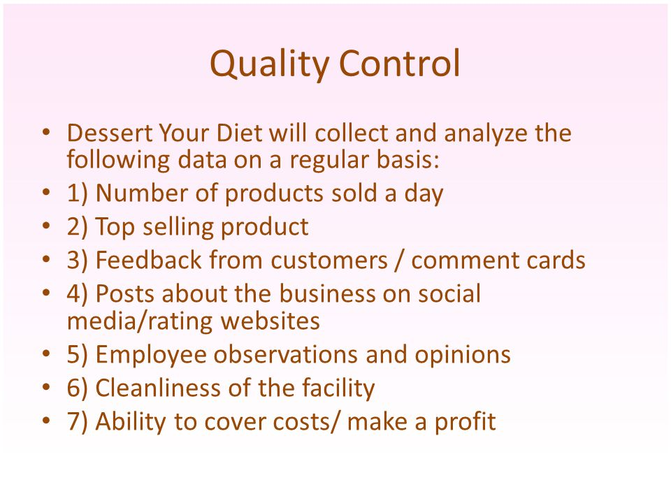Quality Control Dessert Your Diet will collect and analyze the following data on a regular basis: 1) Number of products sold a day 2) Top selling prod
