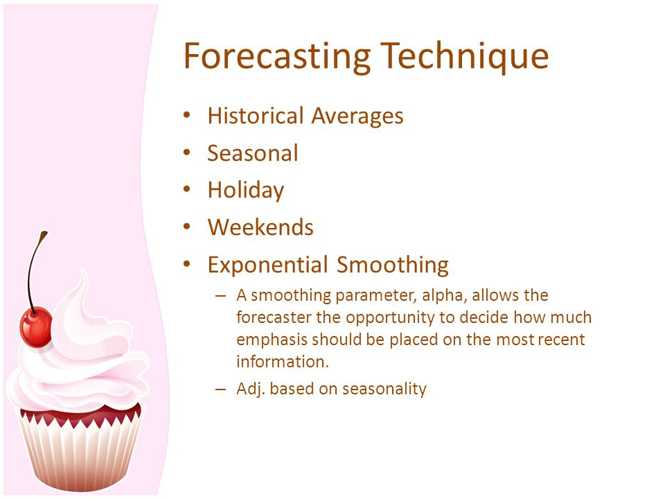 Forecasting Technique Historical Averages Seasonal Holiday Weekends Exponential Smoothing – A smoothing parameter, alpha, allows the forecaster the op