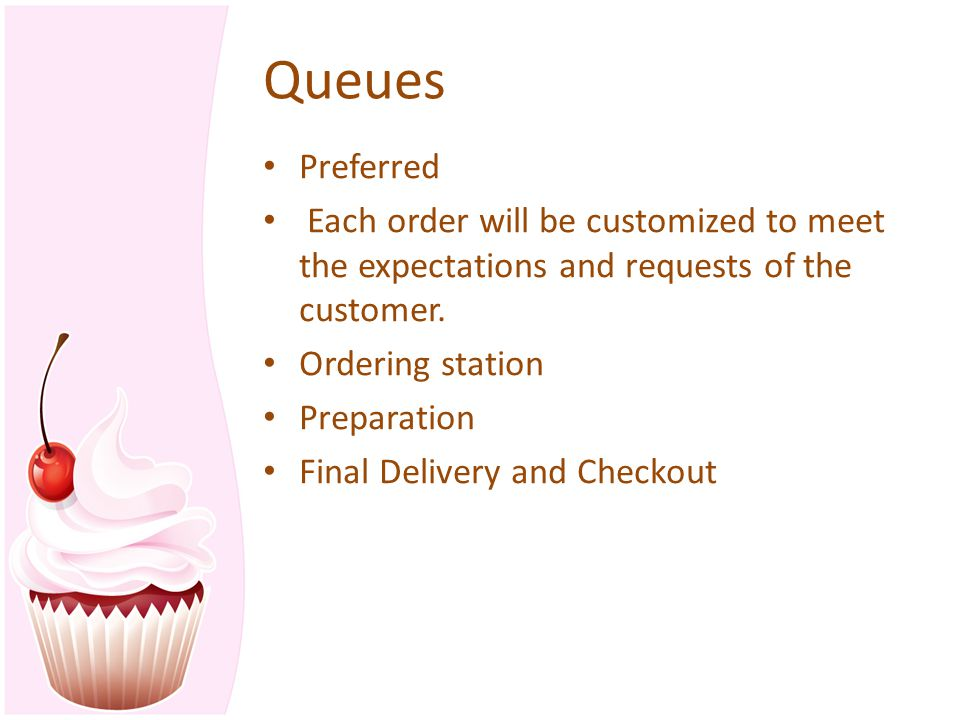Queues Preferred Each order will be customized to meet the expectations and requests of the customer. Ordering station Preparation Final Delivery and