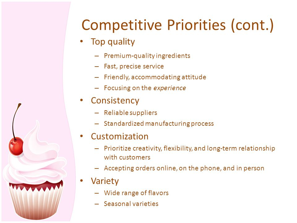 Competitive Priorities (cont.) Top quality – Premium-quality ingredients – Fast, precise service – Friendly, accommodating attitude – Focusing on the