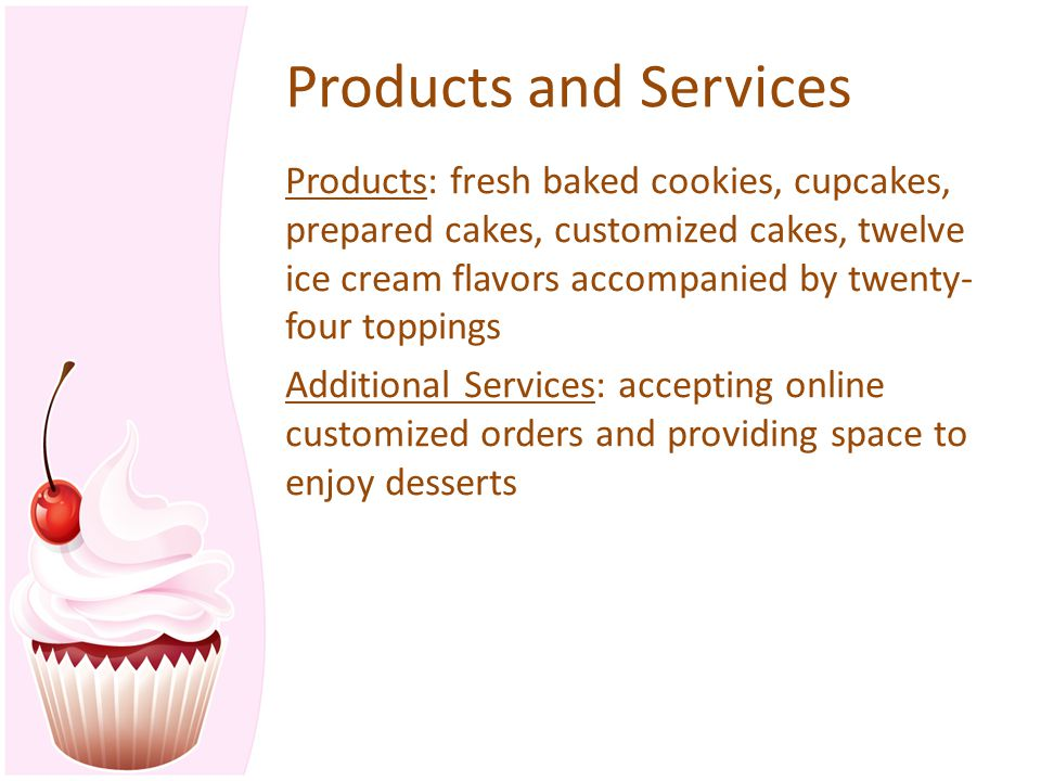 Products and Services Products: fresh baked cookies, cupcakes, prepared cakes, customized cakes, twelve ice cream flavors accompanied by twenty- four