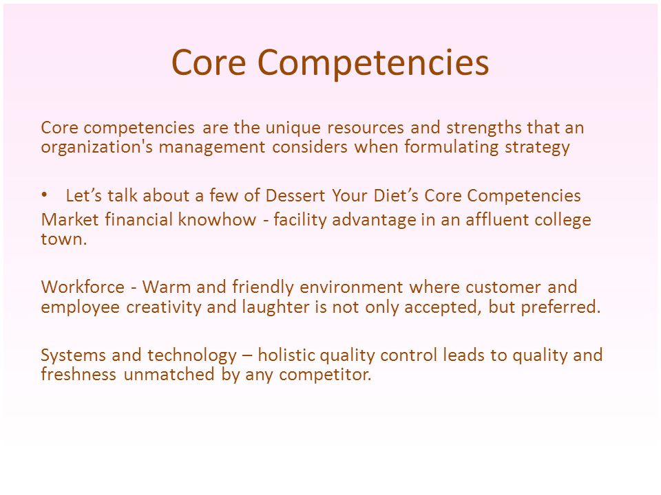 Core Competencies Core competencies are the unique resources and strengths that an organization's management considers when formulating strategy Lets