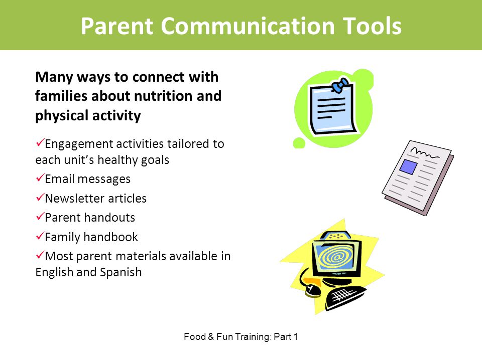 Parent Communication Tools Many ways to connect with families about nutrition and physical activity Engagement activities tailored to each units healthy goals Email messages Newsletter articles Parent handouts Family handbook Most parent materials available in English and Spanish Food & Fun Training: Part 1
