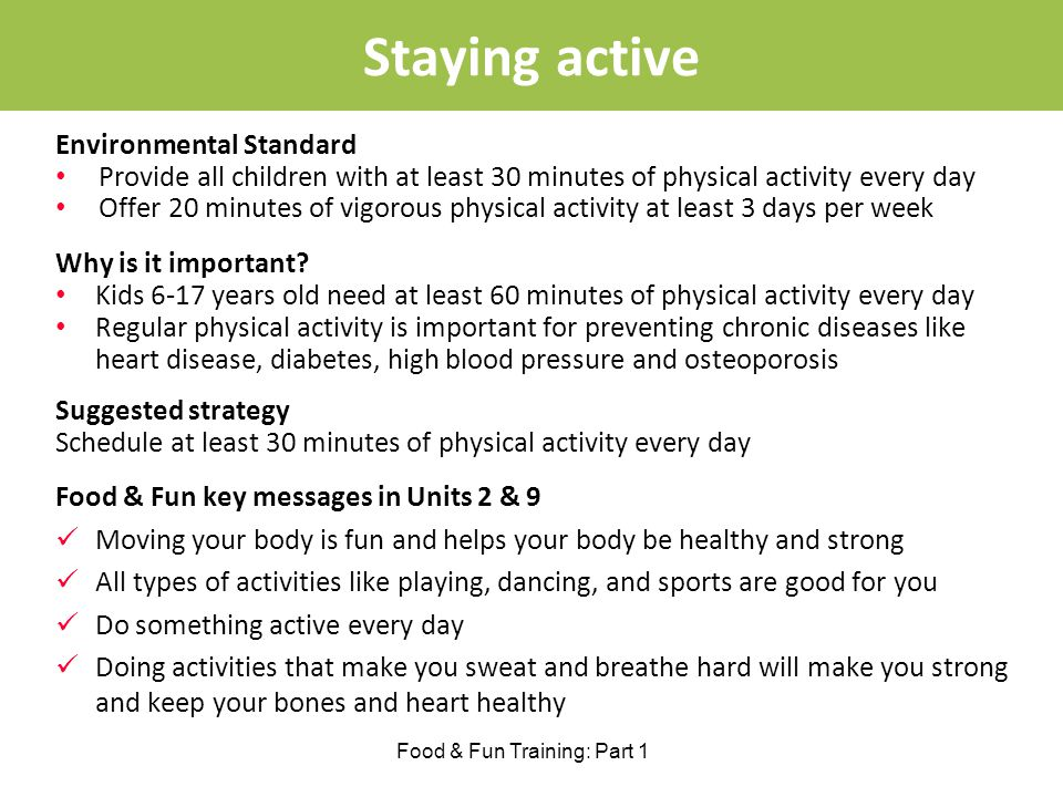 Staying active Food & Fun Training: Part 1 Environmental Standard Provide all children with at least 30 minutes of physical activity every day Offer 20 minutes of vigorous physical activity at least 3 days per week Why is it important.