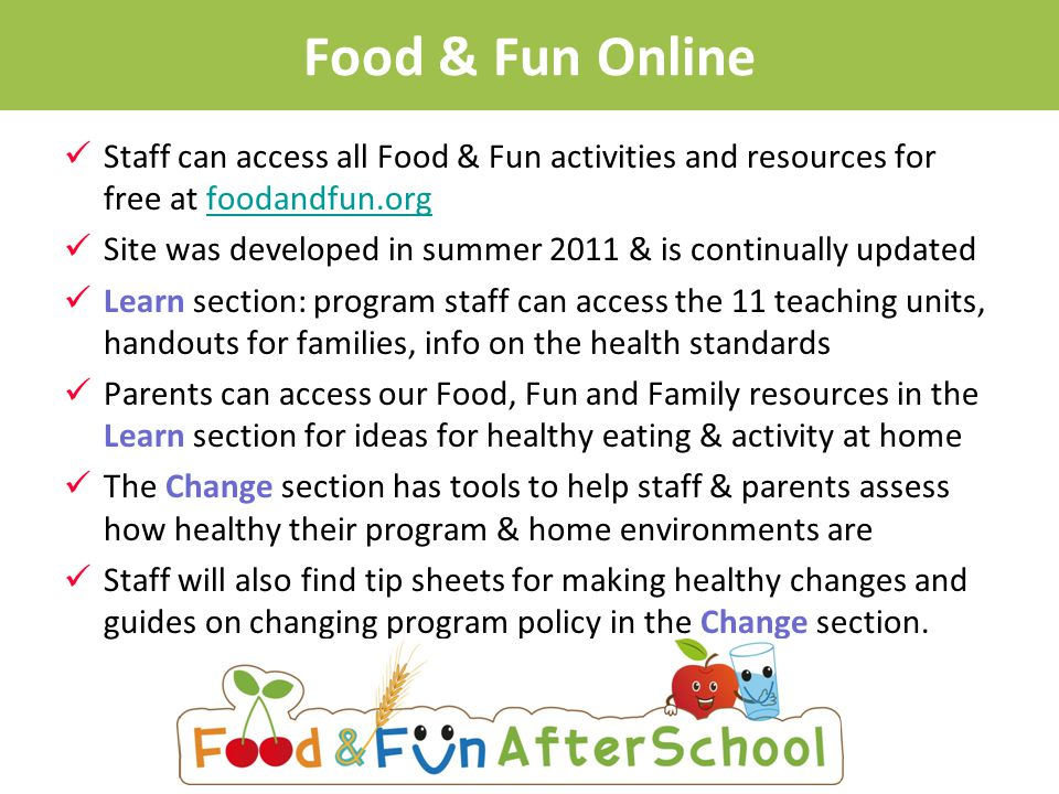 Food & Fun Online Staff can access all Food & Fun activities and resources for free at foodandfun.orgfoodandfun.org Site was developed in summer 2011 & is continually updated Learn section: program staff can access the 11 teaching units, handouts for families, info on the health standards Parents can access our Food, Fun and Family resources in the Learn section for ideas for healthy eating & activity at home The Change section has tools to help staff & parents assess how healthy their program & home environments are Staff will also find tip sheets for making healthy changes and guides on changing program policy in the Change section.