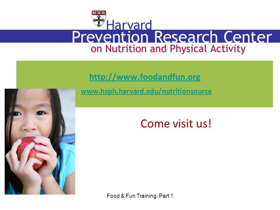 http://www.foodandfun.org http://www.foodandfun.org www.hsph.harvard.edu/nutritionsource www.hsph.harvard.edu/nutritionsource Come visit us.