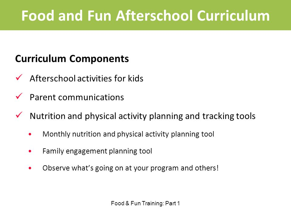 Food and Fun Afterschool Curriculum Curriculum Components Afterschool activities for kids Parent communications Nutrition and physical activity planning and tracking tools Monthly nutrition and physical activity planning tool Family engagement planning tool Observe whats going on at your program and others.