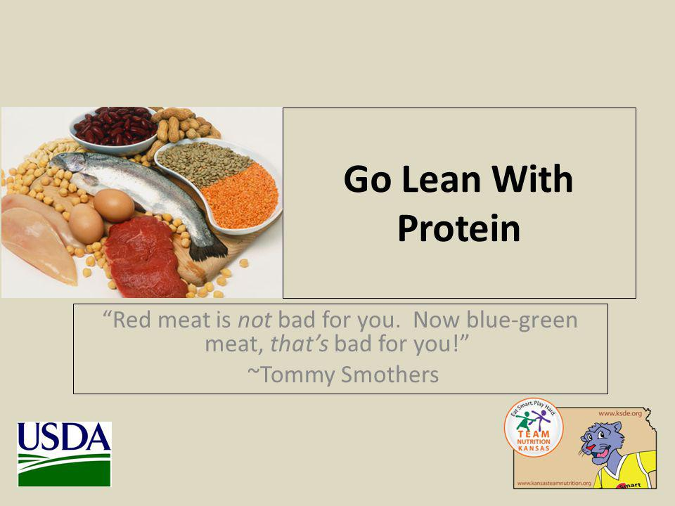 Go Lean With Protein Red meat is not bad for you. Now blue-green meat, thats bad for you.