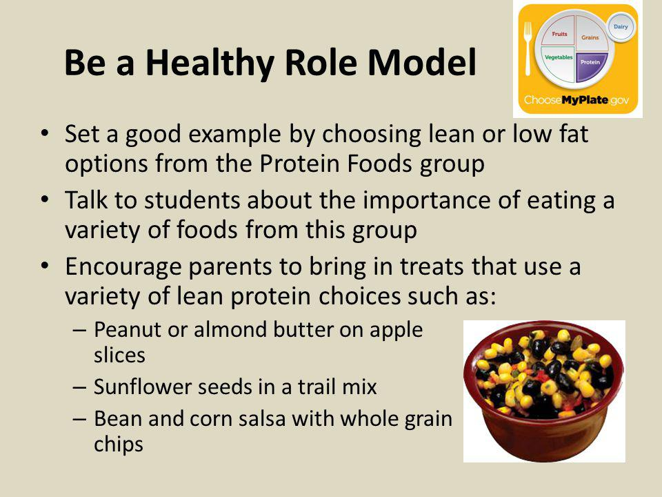 Be a Healthy Role Model Set a good example by choosing lean or low fat options from the Protein Foods group Talk to students about the importance of e