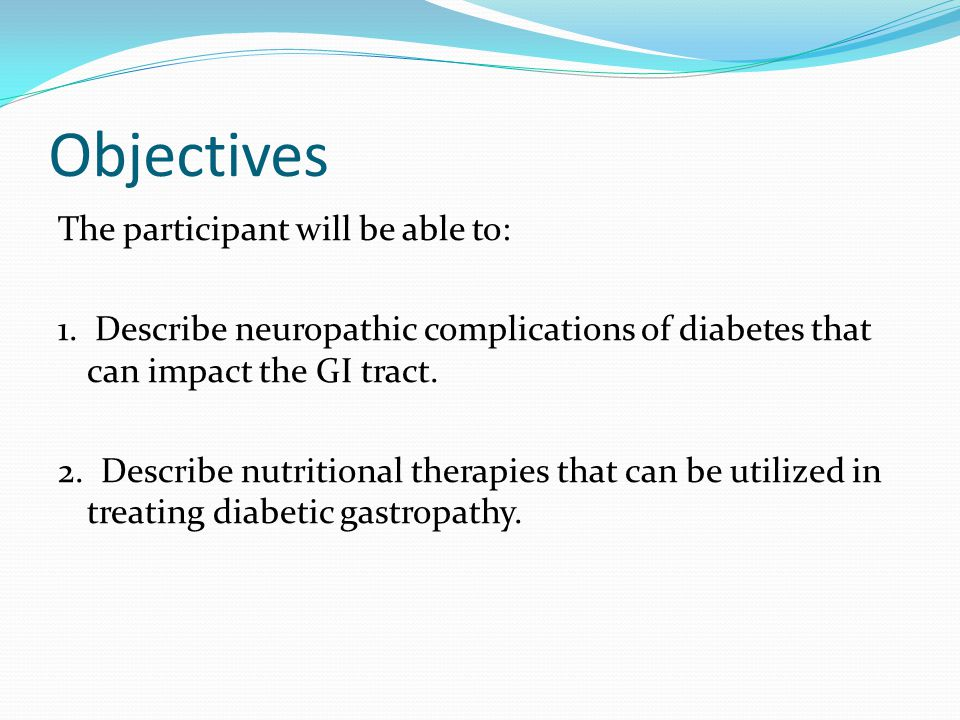 Objectives The participant will be able to: 1. Describe neuropathic complications of diabetes that can impact the GI tract. 2. Describe nutritional th