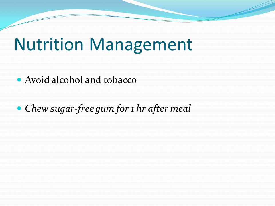 Nutrition Management Avoid alcohol and tobacco Chew sugar-free gum for 1 hr after meal