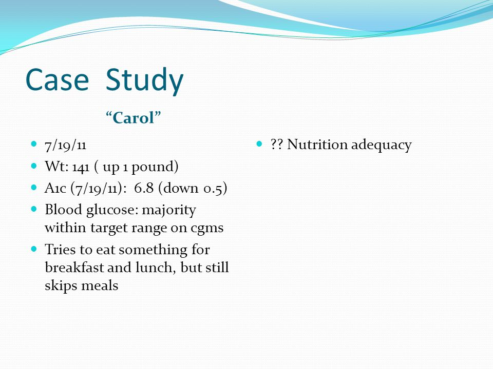 Case Study Carol 7/19/11 Wt: 141 ( up 1 pound) A1c (7/19/11): 6.8 (down 0.5) Blood glucose: majority within target range on cgms Tries to eat somethin