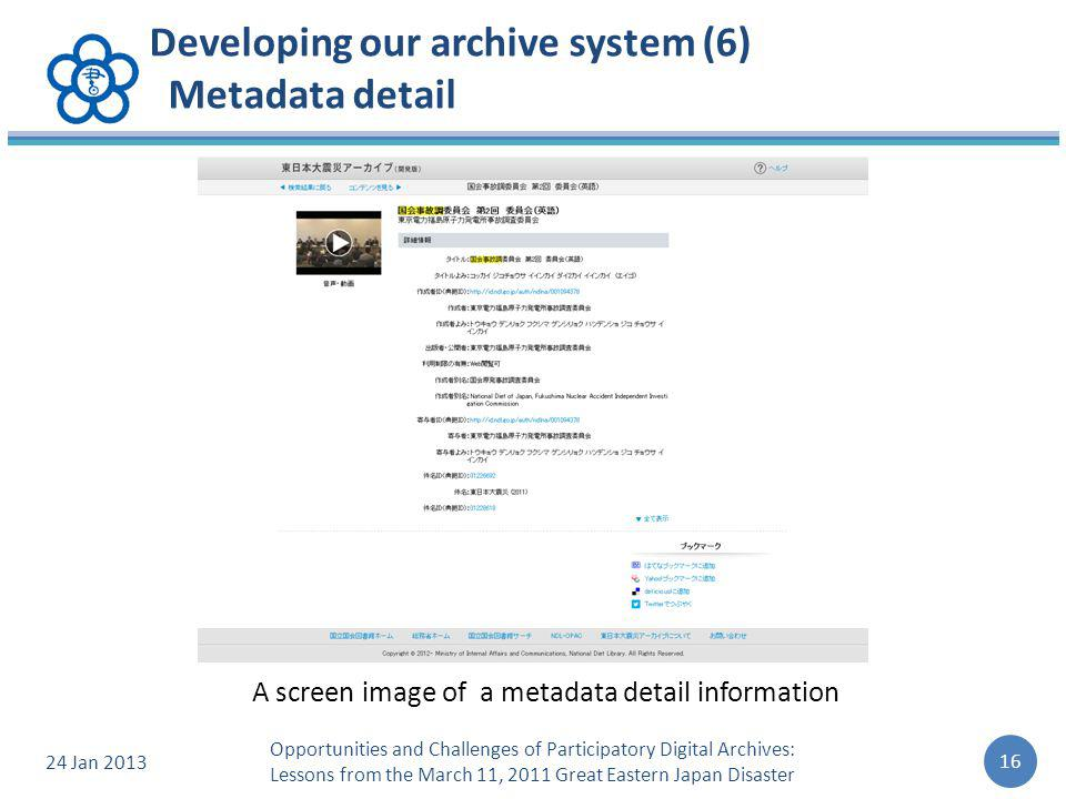 Developing our archive system (6) Metadata detail 24 Jan 2013 16 Opportunities and Challenges of Participatory Digital Archives: Lessons from the March 11, 2011 Great Eastern Japan Disaster A screen image of a metadata detail information