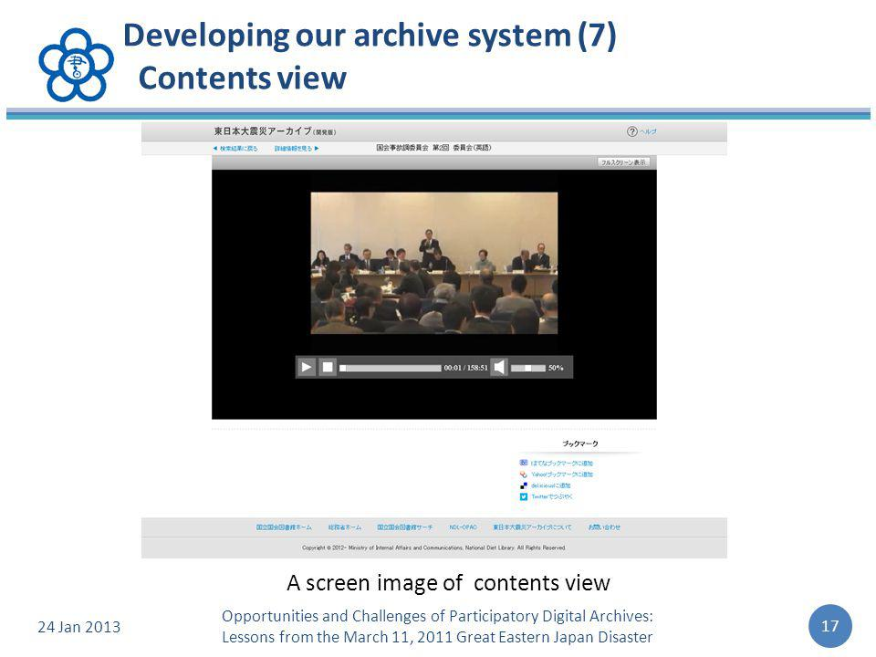 Developing our archive system (7) Contents view 24 Jan 2013 17 Opportunities and Challenges of Participatory Digital Archives: Lessons from the March 11, 2011 Great Eastern Japan Disaster A screen image of contents view