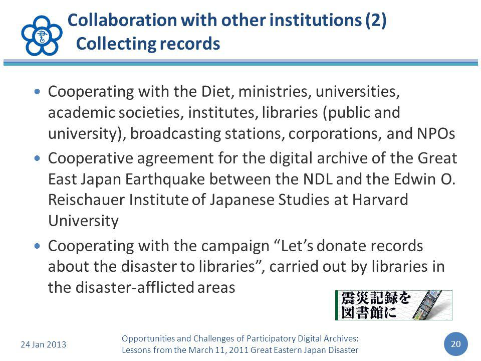 Collaboration with other institutions (2) Collecting records Cooperating with the Diet, ministries, universities, academic societies, institutes, libraries (public and university), broadcasting stations, corporations, and NPOs Cooperative agreement for the digital archive of the Great East Japan Earthquake between the NDL and the Edwin O.