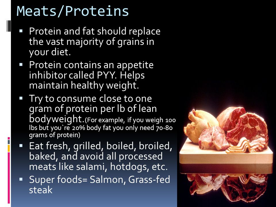Meats/Proteins Protein and fat should replace the vast majority of grains in your diet.
