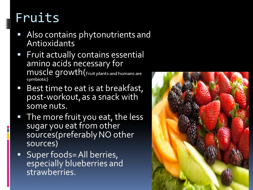 Fruits Also contains phytonutrients and Antioxidants Fruit actually contains essential amino acids necessary for muscle growth( Fruit plants and humans are symbiotic) Best time to eat is at breakfast, post-workout, as a snack with some nuts.