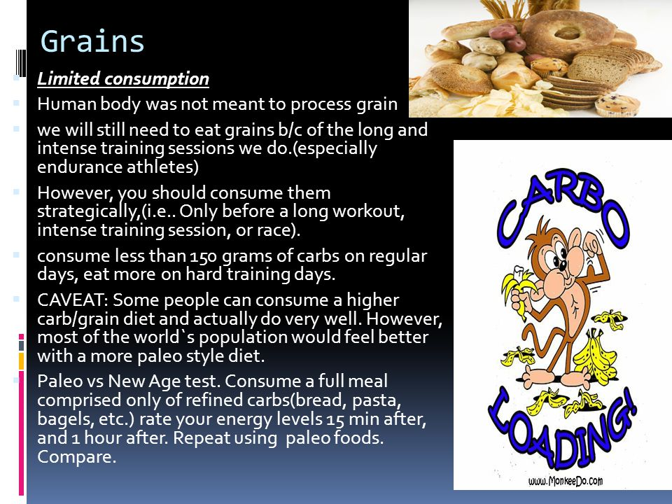 Grains Limited consumption Human body was not meant to process grain we will still need to eat grains b/c of the long and intense training sessions we do.(especially endurance athletes) However, you should consume them strategically,(i.e..