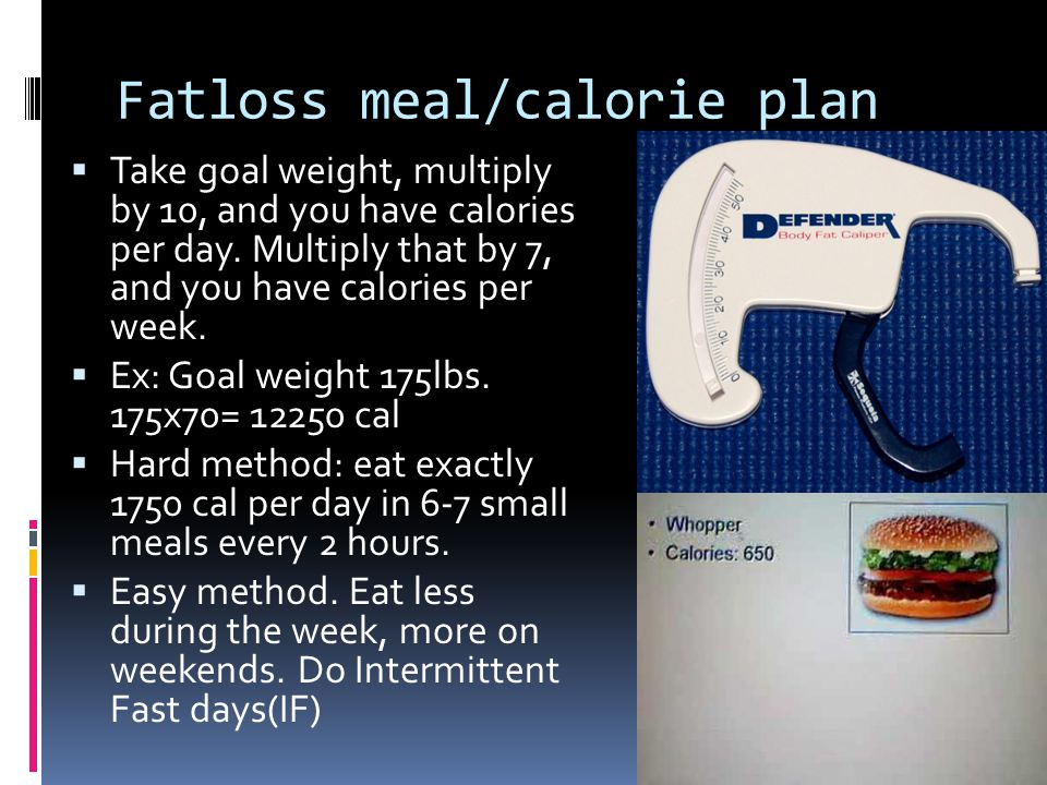 Fatloss meal/calorie plan Take goal weight, multiply by 10, and you have calories per day.