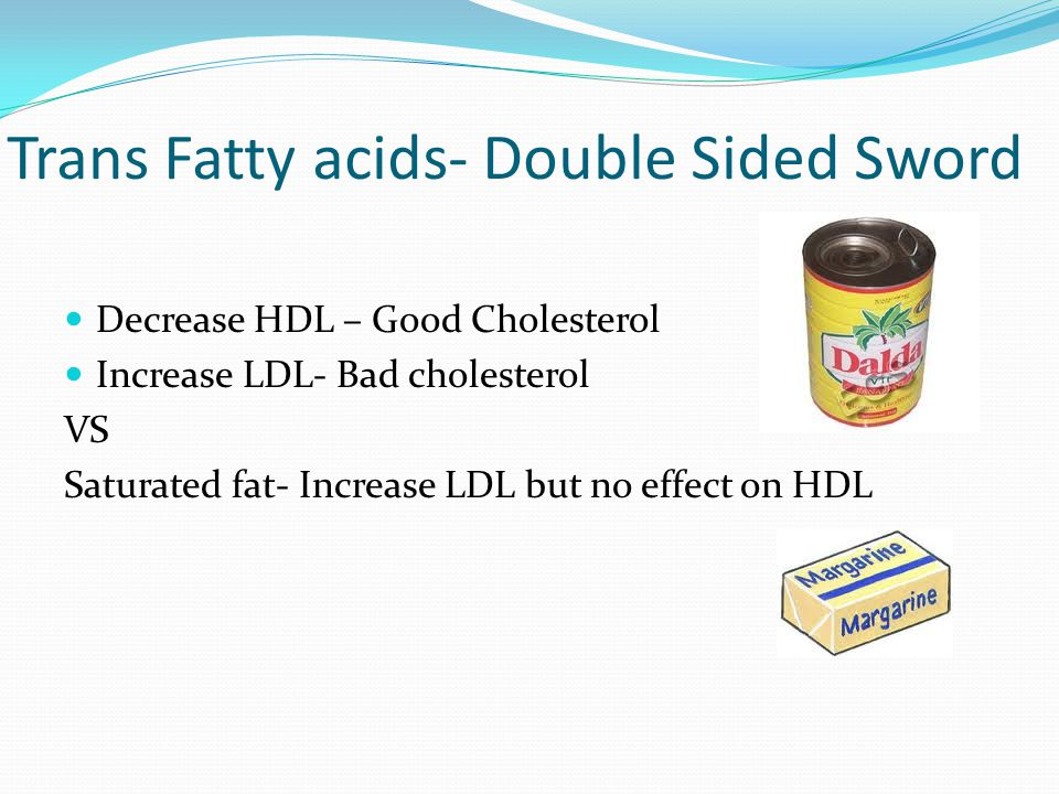 Trans Fatty acids- Double Sided Sword Decrease HDL – Good Cholesterol Increase LDL- Bad cholesterol VS Saturated fat- Increase LDL but no effect on HD