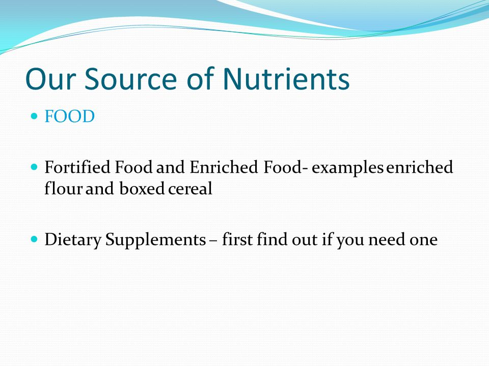 FOOD Fortified Food and Enriched Food- examples enriched flour and boxed cereal Dietary Supplements – first find out if you need one Our Source of Nut