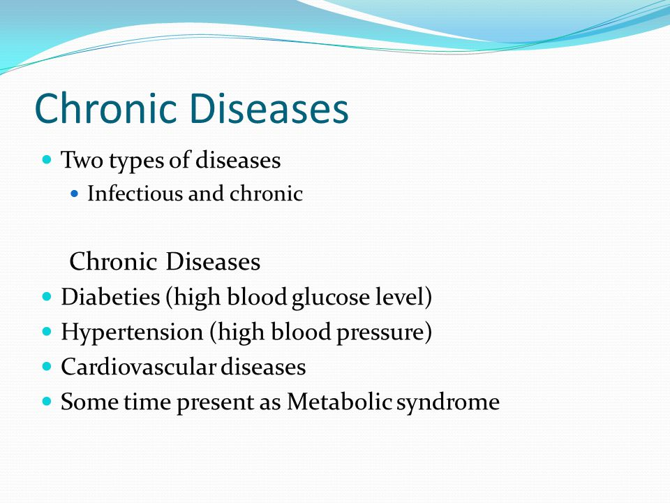 Chronic Diseases Two types of diseases Infectious and chronic Chronic Diseases Diabeties (high blood glucose level) Hypertension (high blood pressure)