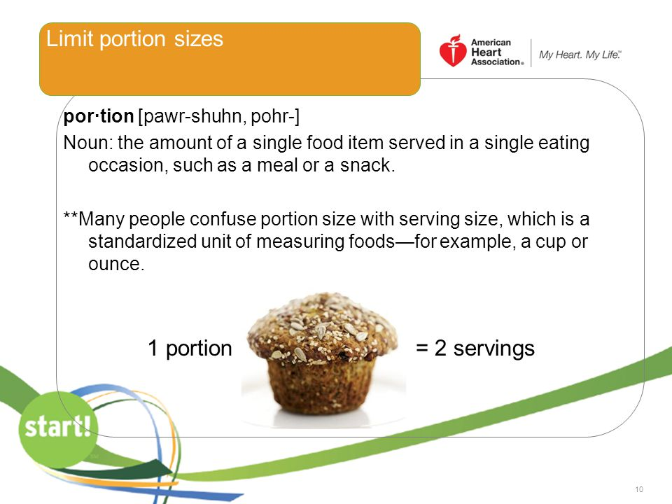 10 Limit portion sizes por·tion [pawr-shuhn, pohr-] Noun: the amount of a single food item served in a single eating occasion, such as a meal or a sna