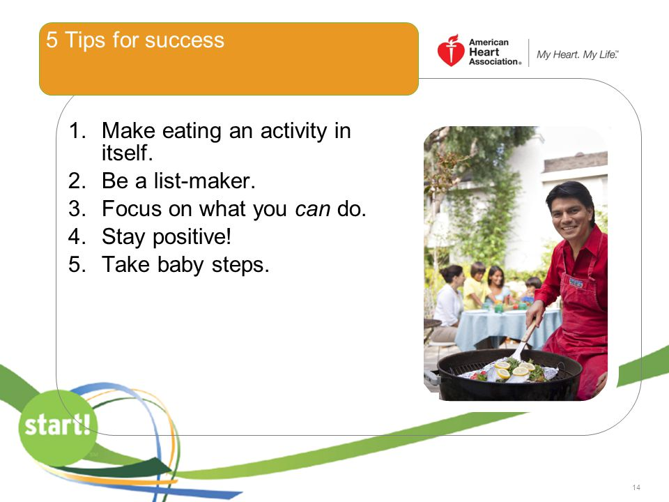 14 5 Tips for success 1.Make eating an activity in itself. 2.Be a list-maker. 3.Focus on what you can do. 4.Stay positive! 5.Take baby steps.