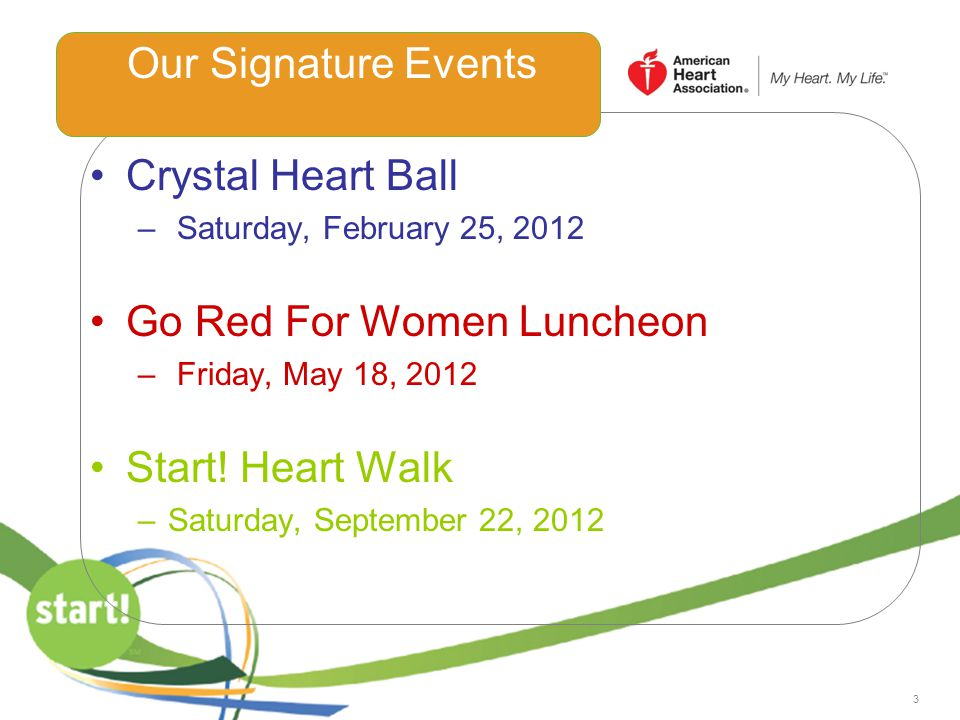 3 Crystal Heart Ball – Saturday, February 25, 2012 Go Red For Women Luncheon – Friday, May 18, 2012 Start! Heart Walk –Saturday, September 22, 2012 Ou