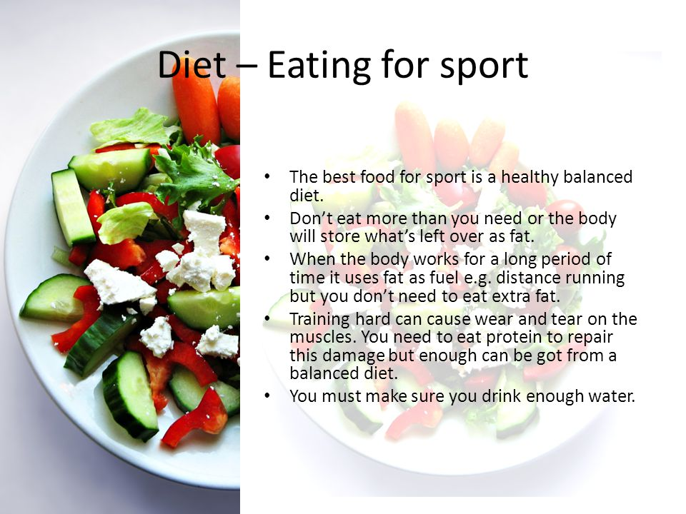 Diet – Eating for sport The best food for sport is a healthy balanced diet. Dont eat more than you need or the body will store whats left over as fat.