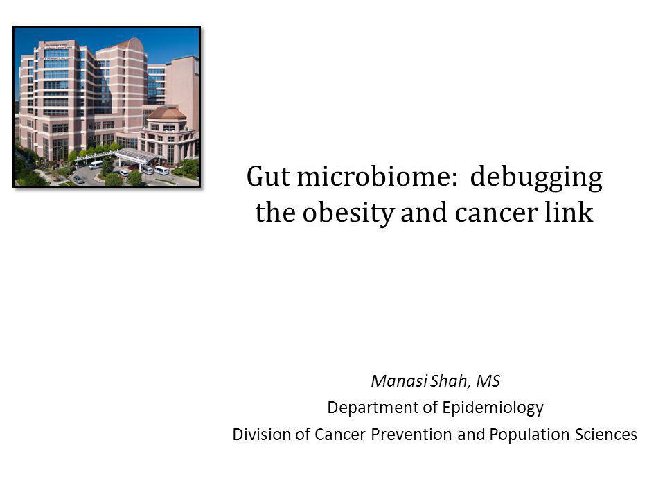 Gut microbiome: debugging the obesity and cancer link Manasi Shah, MS Department of Epidemiology Division of Cancer Prevention and Population Sciences