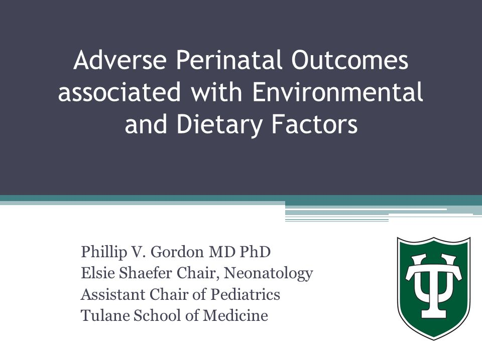 Adverse Perinatal Outcomes associated with Environmental and Dietary Factors Phillip V. Gordon MD PhD Elsie Shaefer Chair, Neonatology Assistant Chair