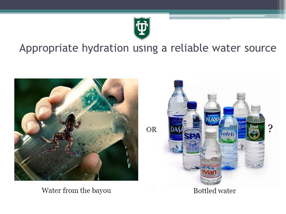 Appropriate hydration using a reliable water source OR ? Water from the bayou Bottled water