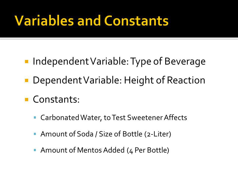 Independent Variable: Type of Beverage Dependent Variable: Height of Reaction Constants: Carbonated Water, to Test Sweetener Affects Amount of Soda / Size of Bottle (2-Liter) Amount of Mentos Added (4 Per Bottle)