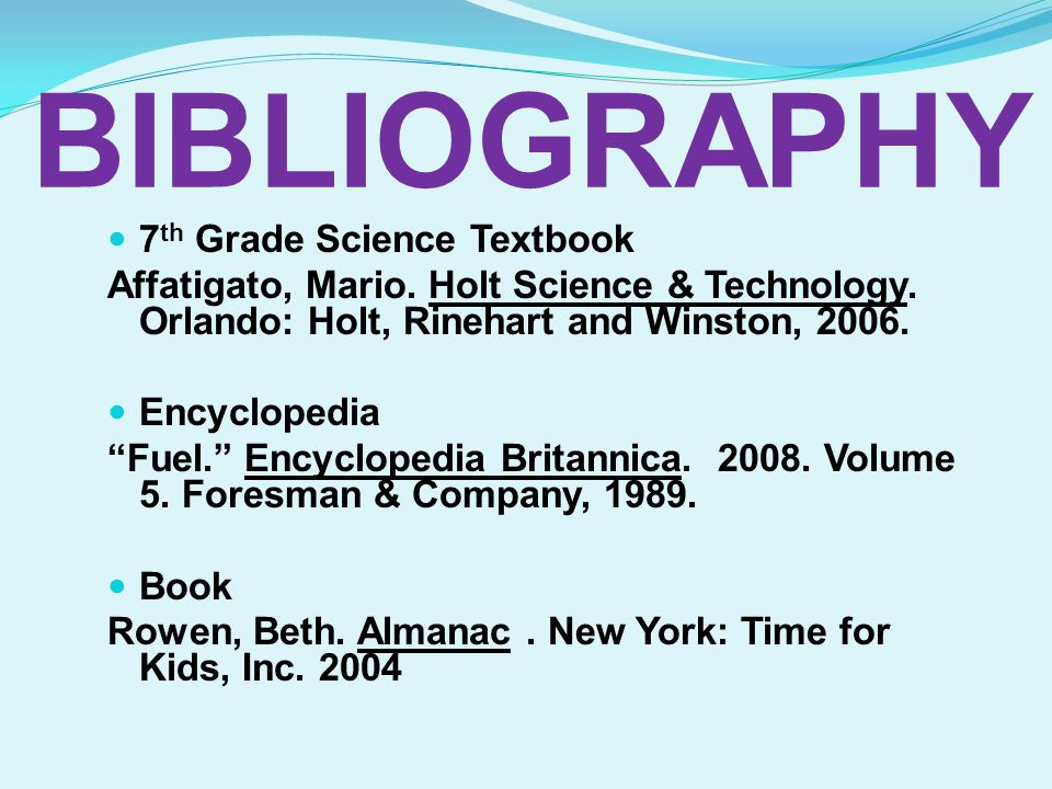 7 th Grade Science Textbook Affatigato, Mario. Holt Science & Technology. Orlando: Holt, Rinehart and Winston, 2006. Encyclopedia Fuel. Encyclopedia B